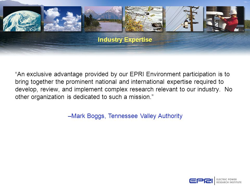 Industry Expertise An exclusive advantage provided by our EPRI Environment participation is to bring together the prominent national and international expertise required to develop, review, and implement complex research relevant to our industry.