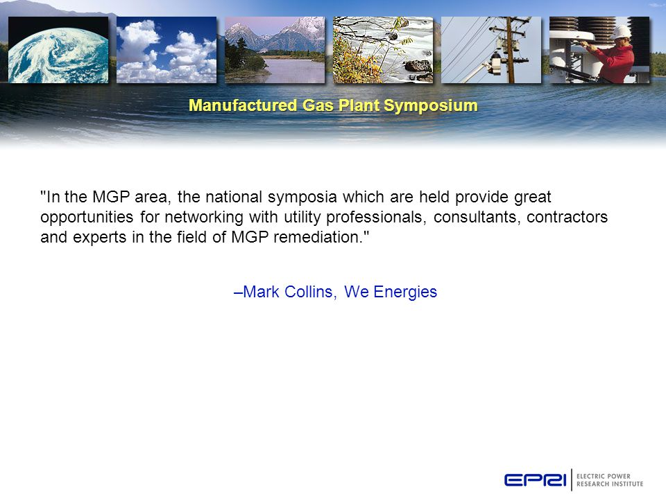 Manufactured Gas Plant Symposium In the MGP area, the national symposia which are held provide great opportunities for networking with utility professionals, consultants, contractors and experts in the field of MGP remediation. –Mark Collins, We Energies