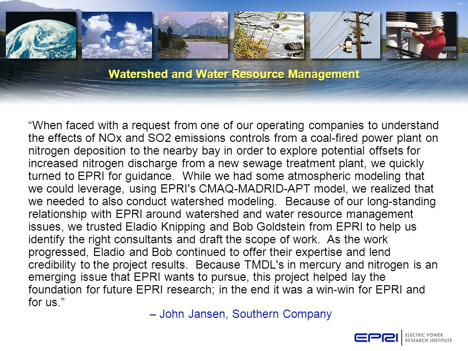 Watershed and Water Resource Management When faced with a request from one of our operating companies to understand the effects of NOx and SO2 emissions controls from a coal-fired power plant on nitrogen deposition to the nearby bay in order to explore potential offsets for increased nitrogen discharge from a new sewage treatment plant, we quickly turned to EPRI for guidance.