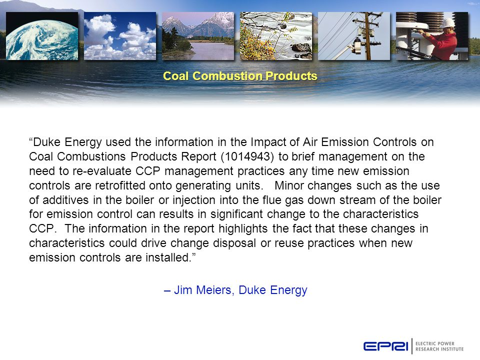 Coal Combustion Products Duke Energy used the information in the Impact of Air Emission Controls on Coal Combustions Products Report (1014943) to brief management on the need to re-evaluate CCP management practices any time new emission controls are retrofitted onto generating units.