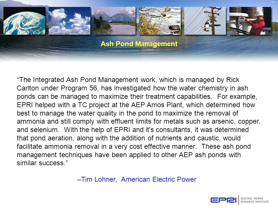Ash Pond Management The Integrated Ash Pond Management work, which is managed by Rick Carlton under Program 56, has investigated how the water chemistry in ash ponds can be managed to maximize their treatment capabilities.