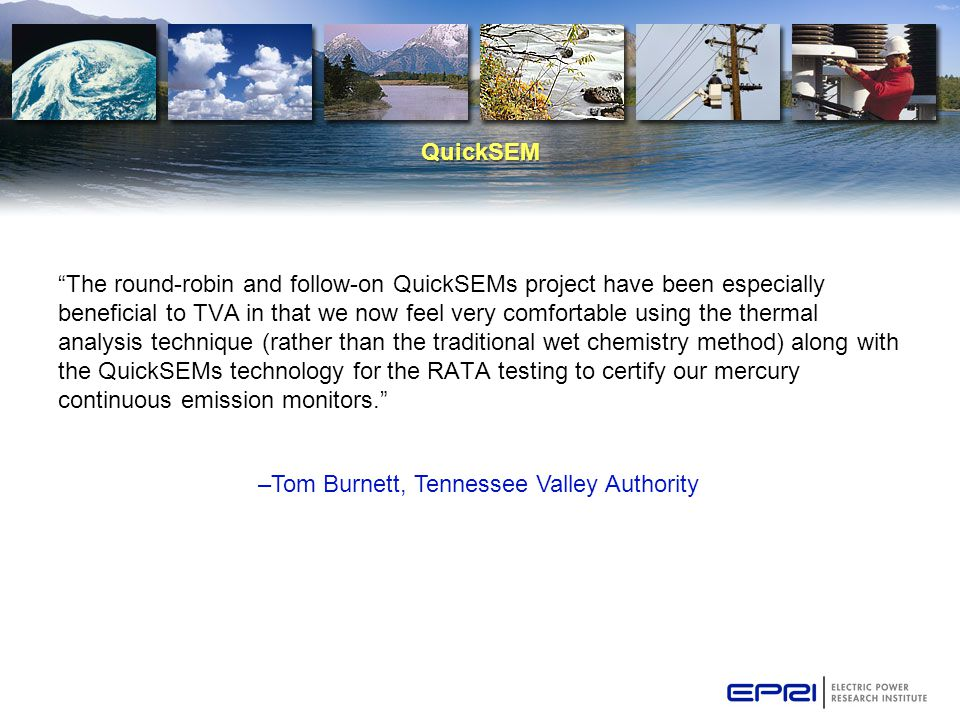 QuickSEM The round-robin and follow-on QuickSEMs project have been especially beneficial to TVA in that we now feel very comfortable using the thermal analysis technique (rather than the traditional wet chemistry method) along with the QuickSEMs technology for the RATA testing to certify our mercury continuous emission monitors. –Tom Burnett, Tennessee Valley Authority