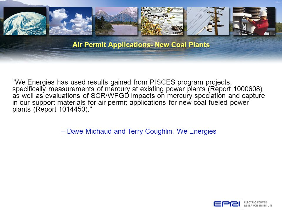Air Permit Applications- New Coal Plants We Energies has used results gained from PISCES program projects, specifically measurements of mercury at existing power plants (Report 1000608) as well as evaluations of SCR/WFGD impacts on mercury speciation and capture in our support materials for air permit applications for new coal-fueled power plants (Report 1014450). – Dave Michaud and Terry Coughlin, We Energies