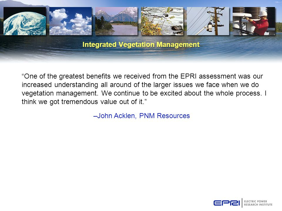 Integrated Vegetation Management One of the greatest benefits we received from the EPRI assessment was our increased understanding all around of the larger issues we face when we do vegetation management.