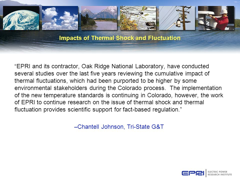 Impacts of Thermal Shock and Fluctuation EPRI and its contractor, Oak Ridge National Laboratory, have conducted several studies over the last five years reviewing the cumulative impact of thermal fluctuations, which had been purported to be higher by some environmental stakeholders during the Colorado process.