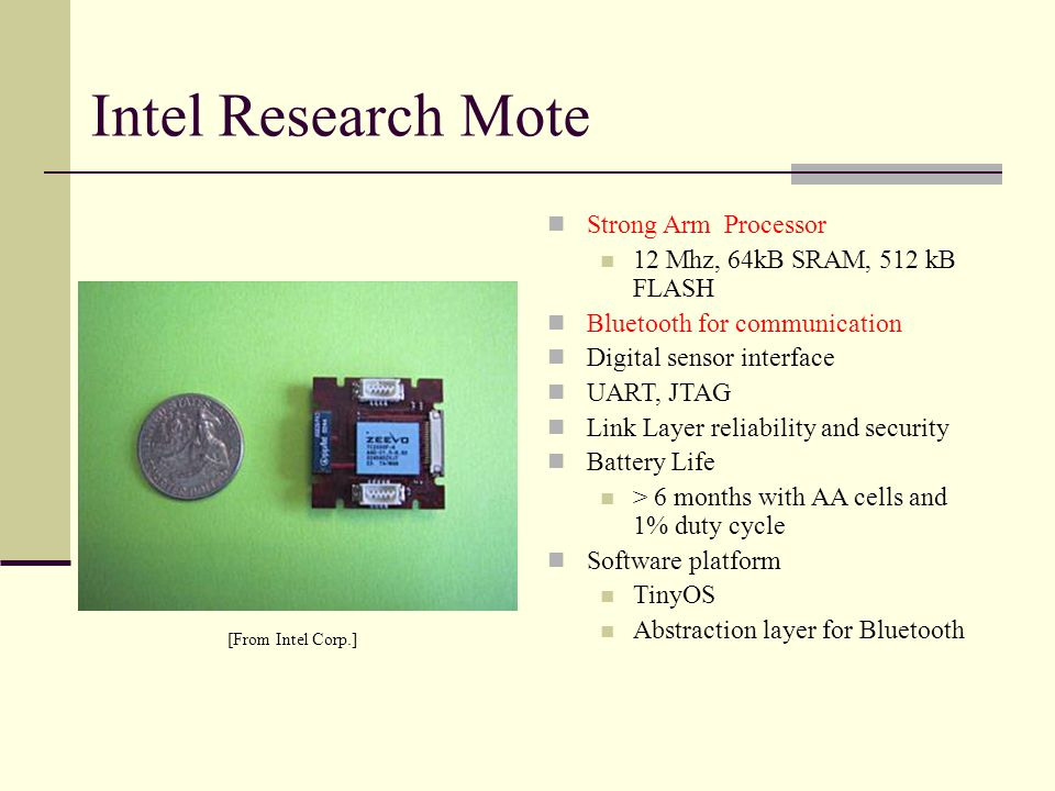MICA 2 Atmel processor Multi channel radio receiver: Chipcon CC1000 Light, Temperature, pressure, acceleration, acoustic, Magnetic sensors Wireless Reprogramming Software Platform TinyOS [http://www.xbow.com]