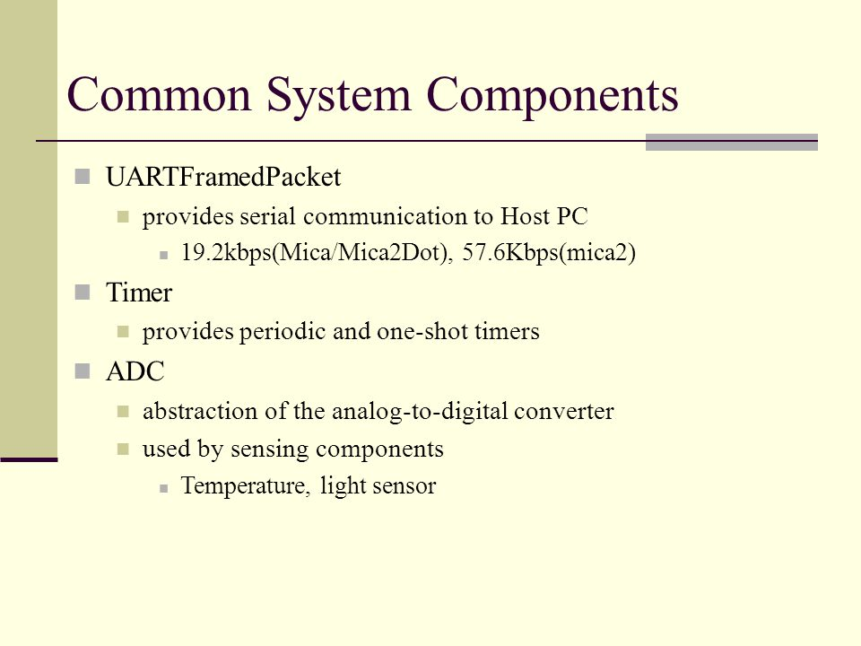 Common System Components AM (Active Message) Messaging layer implementation that for packet de-muxing RadioCRCPacket Provides simple radio abstraction Send/receive packets over radio