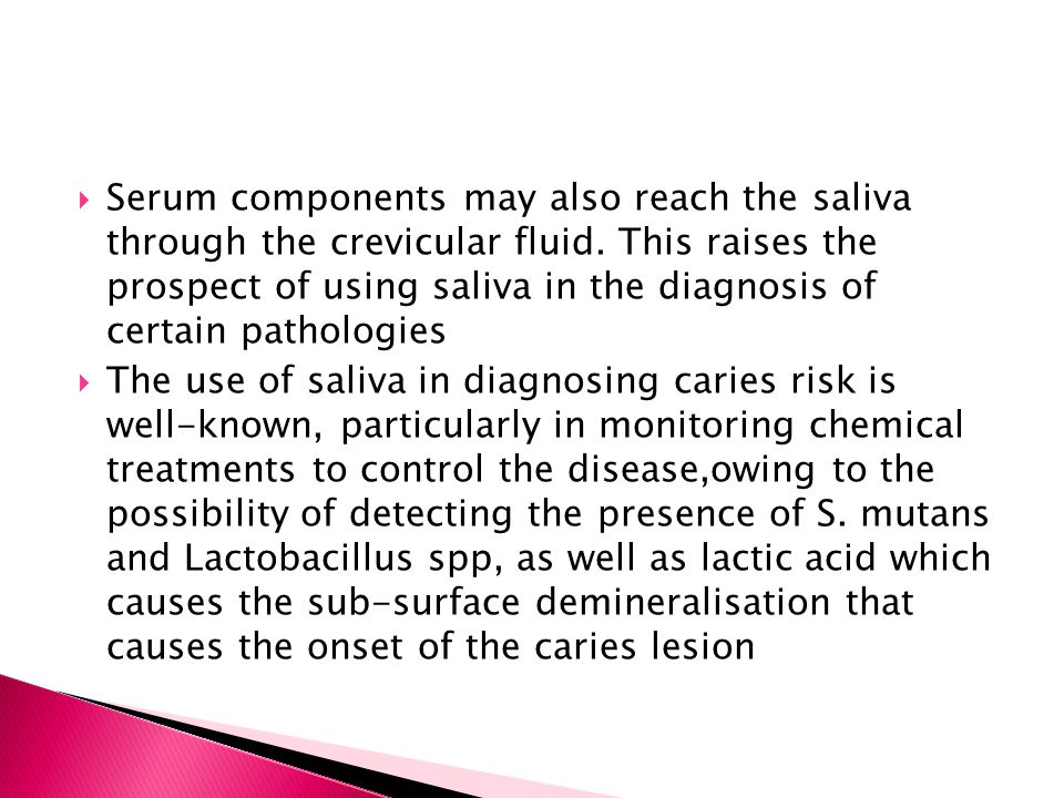  Serum components may also reach the saliva through the crevicular fluid. This raises the prospect of using saliva in the diagnosis of certain pathol
