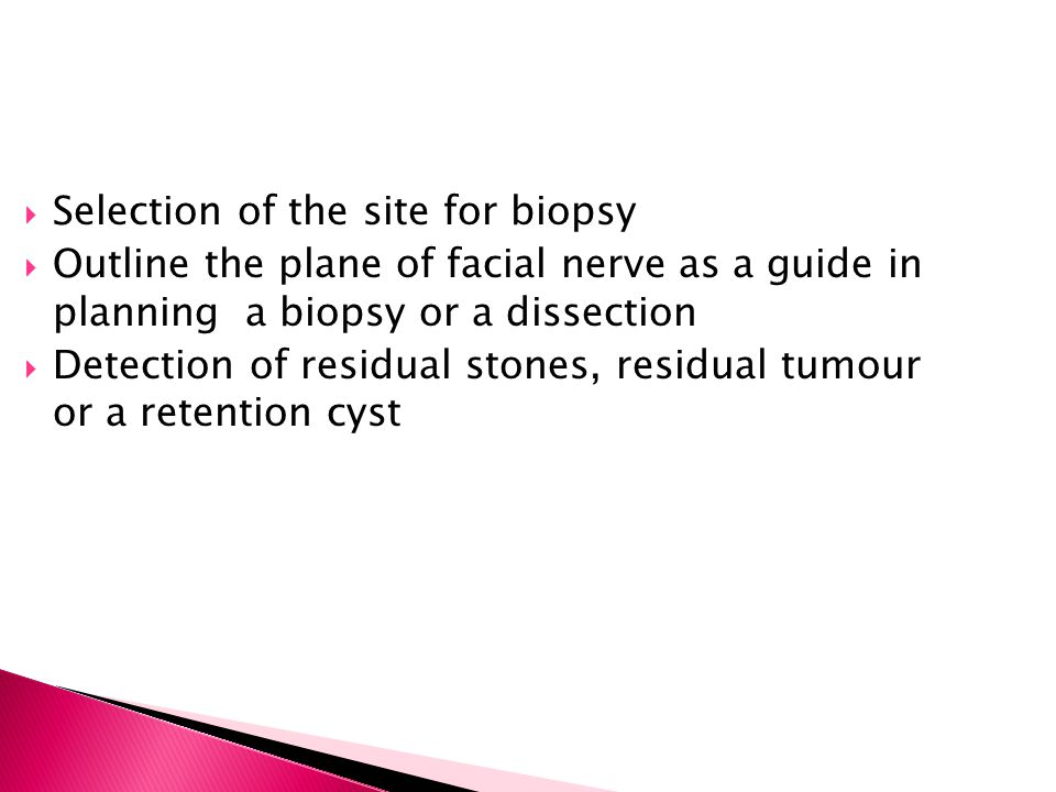  Selection of the site for biopsy  Outline the plane of facial nerve as a guide in planning a biopsy or a dissection  Detection of residual stones,