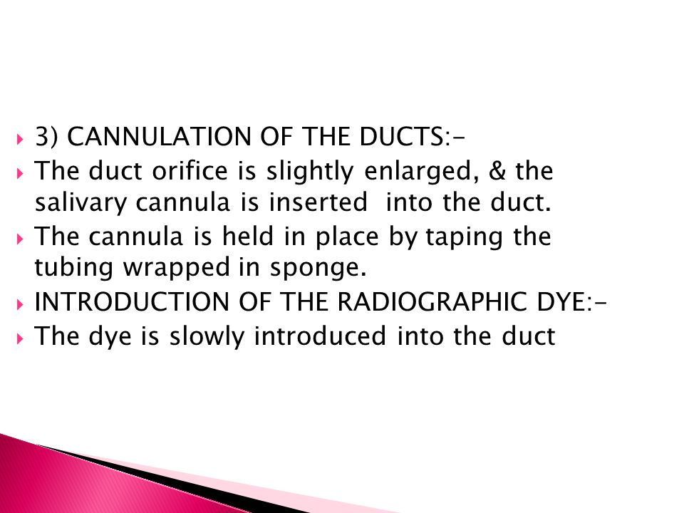  3) CANNULATION OF THE DUCTS:-  The duct orifice is slightly enlarged, & the salivary cannula is inserted into the duct.  The cannula is held in pl