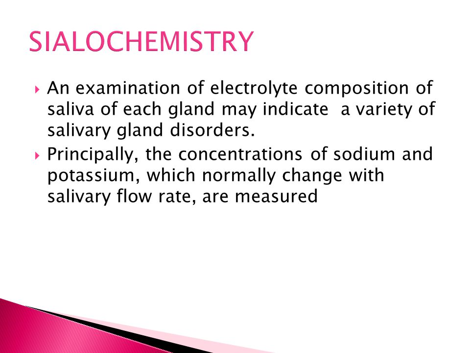  An examination of electrolyte composition of saliva of each gland may indicate a variety of salivary gland disorders.  Principally, the concentrati