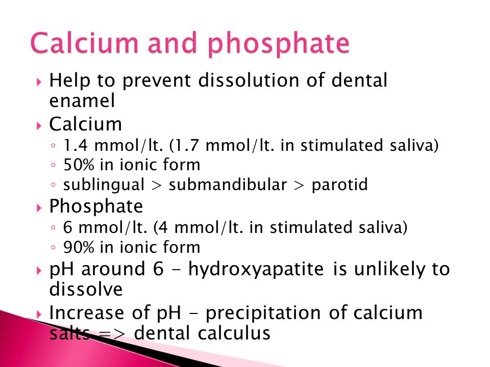  Help to prevent dissolution of dental enamel  Calcium ◦ 1.4 mmol/lt. (1.7 mmol/lt. in stimulated saliva) ◦ 50% in ionic form ◦ sublingual > submand