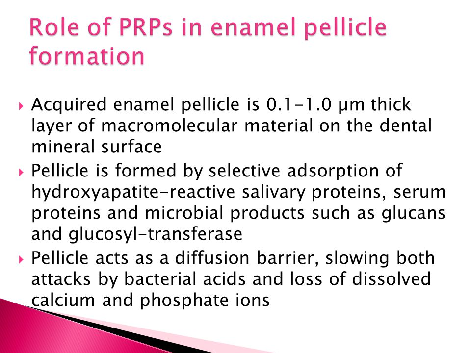  Acquired enamel pellicle is 0.1-1.0 µm thick layer of macromolecular material on the dental mineral surface  Pellicle is formed by selective adsorp