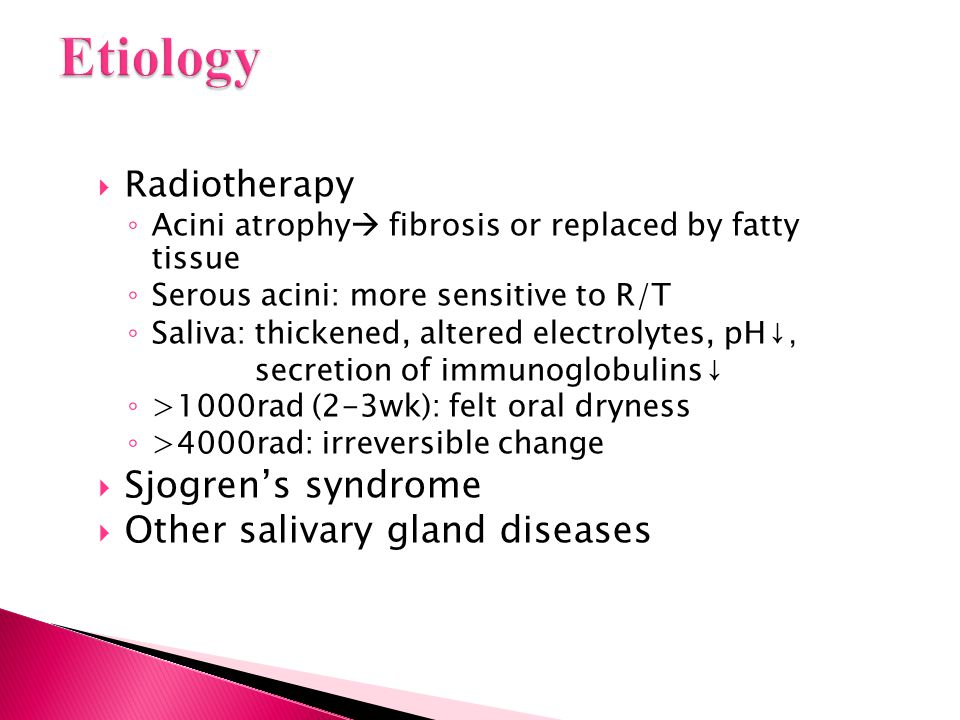 Radiotherapy ◦ Acini atrophy  fibrosis or replaced by fatty tissue ◦ Serous acini: more sensitive to R/T ◦ Saliva: thickened, altered electrolytes,
