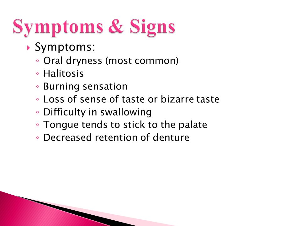  Symptoms: ◦ Oral dryness (most common) ◦ Halitosis ◦ Burning sensation ◦ Loss of sense of taste or bizarre taste ◦ Difficulty in swallowing ◦ Tongue