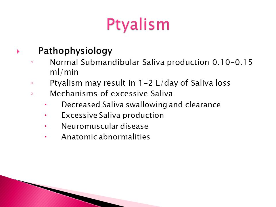  Pathophysiology ◦ Normal Submandibular Saliva production 0.10-0.15 ml/min ◦ Ptyalism may result in 1-2 L/day of Saliva loss ◦ Mechanisms of excessiv