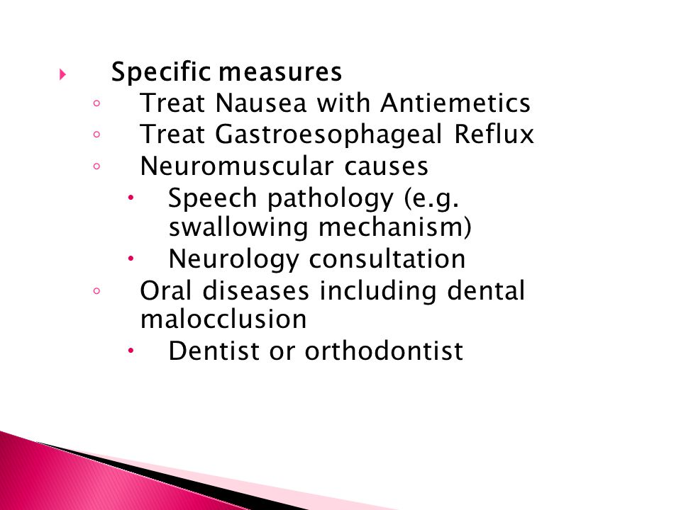  Specific measures ◦ Treat Nausea with Antiemetics ◦ Treat Gastroesophageal Reflux ◦ Neuromuscular causes  Speech pathology (e.g. swallowing mechani