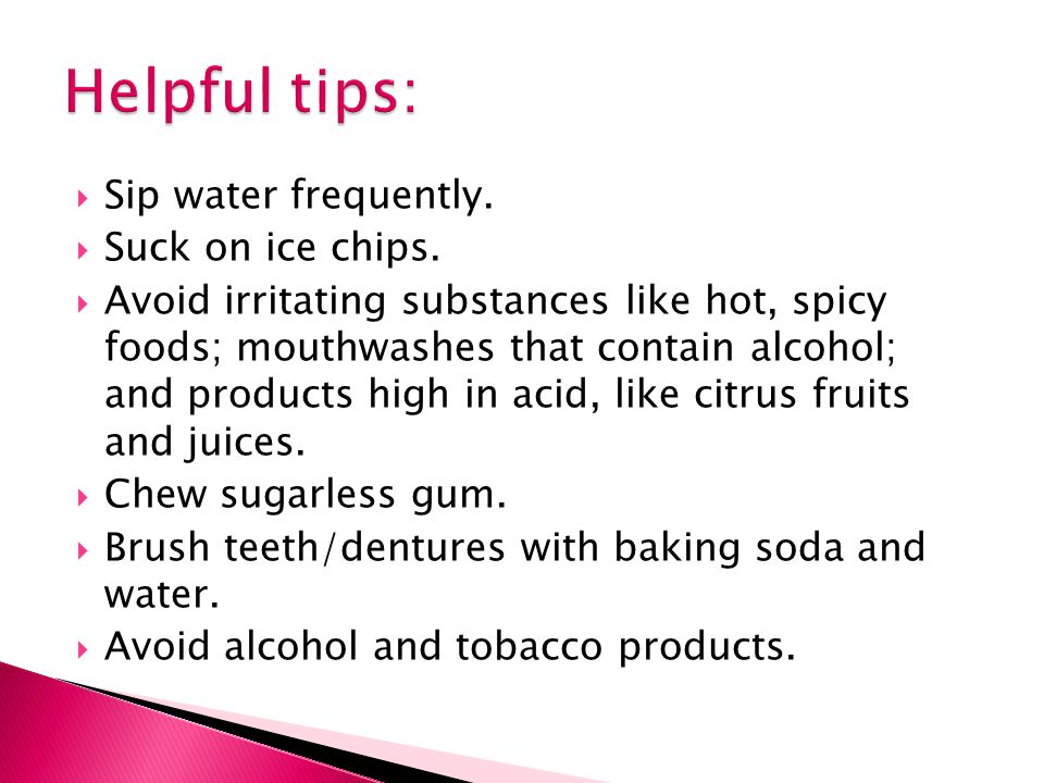  Sip water frequently.  Suck on ice chips.  Avoid irritating substances like hot, spicy foods; mouthwashes that contain alcohol; and products high