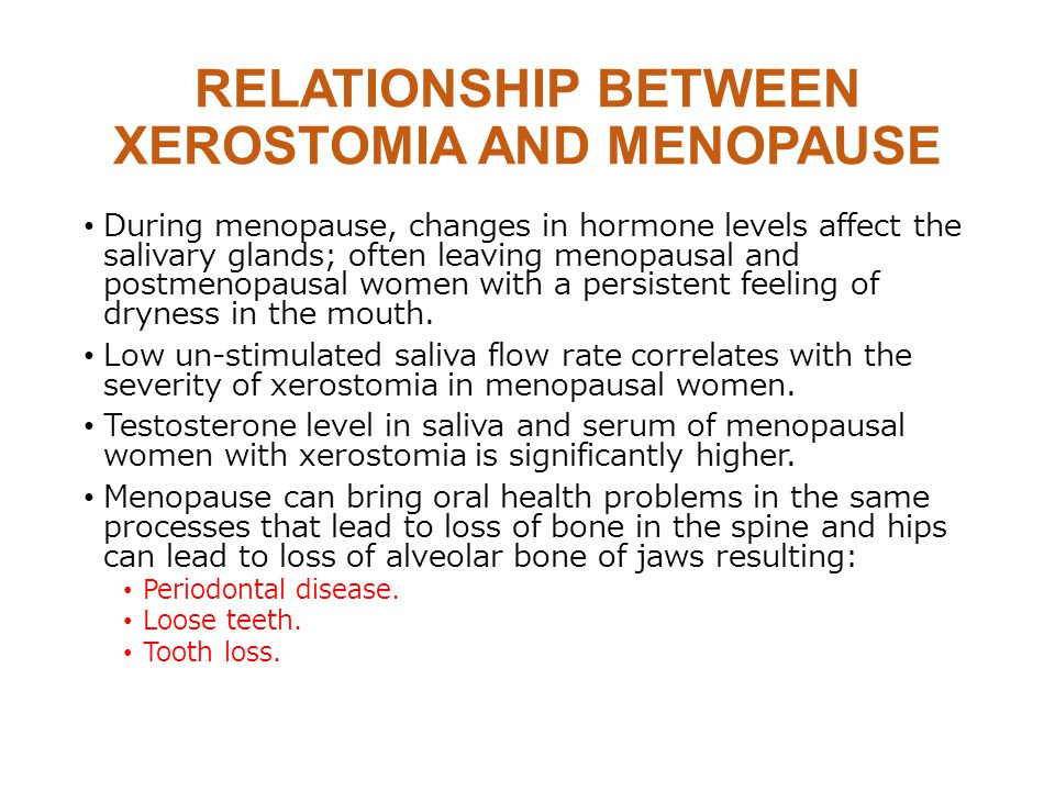 RELATIONSHIP BETWEEN XEROSTOMIA AND MENOPAUSE During menopause, changes in hormone levels affect the salivary glands; often leaving menopausal and pos