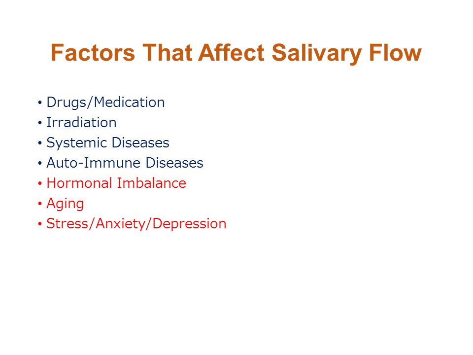 Factors That Affect Salivary Flow Drugs/Medication Irradiation Systemic Diseases Auto-Immune Diseases Hormonal Imbalance Aging Stress/Anxiety/Depressi