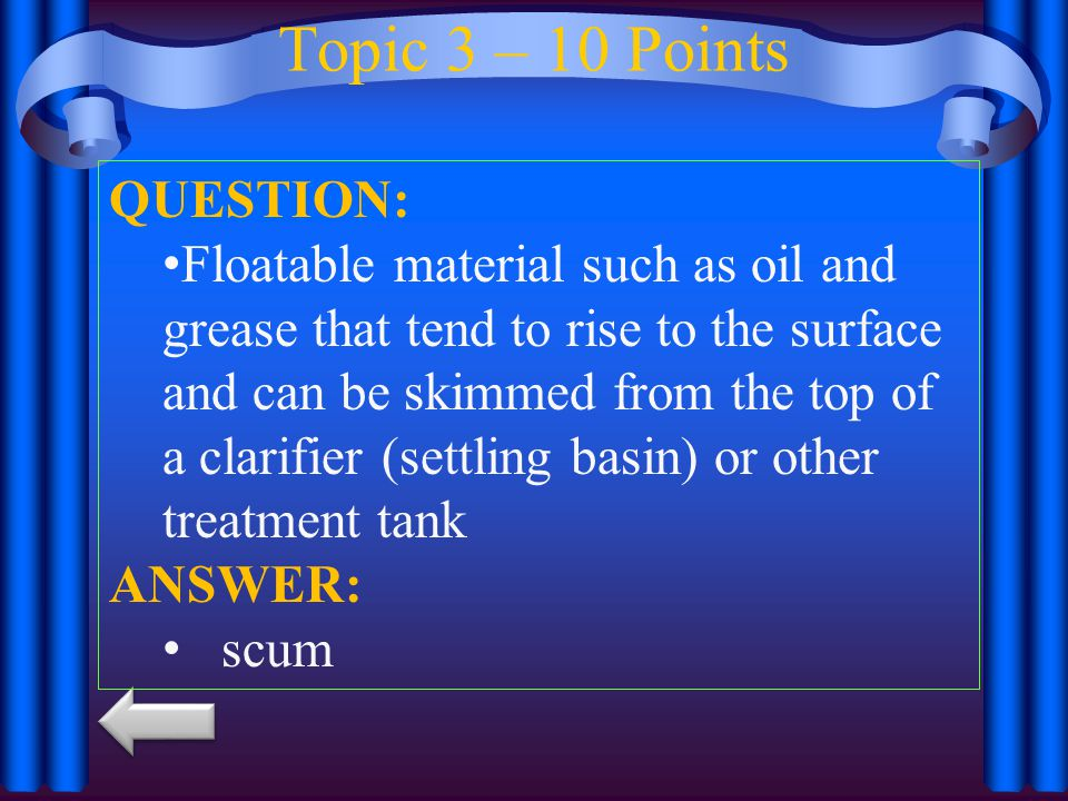 Topic 3 – 10 Points QUESTION: Floatable material such as oil and grease that tend to rise to the surface and can be skimmed from the top of a clarifier (settling basin) or other treatment tank ANSWER: scum