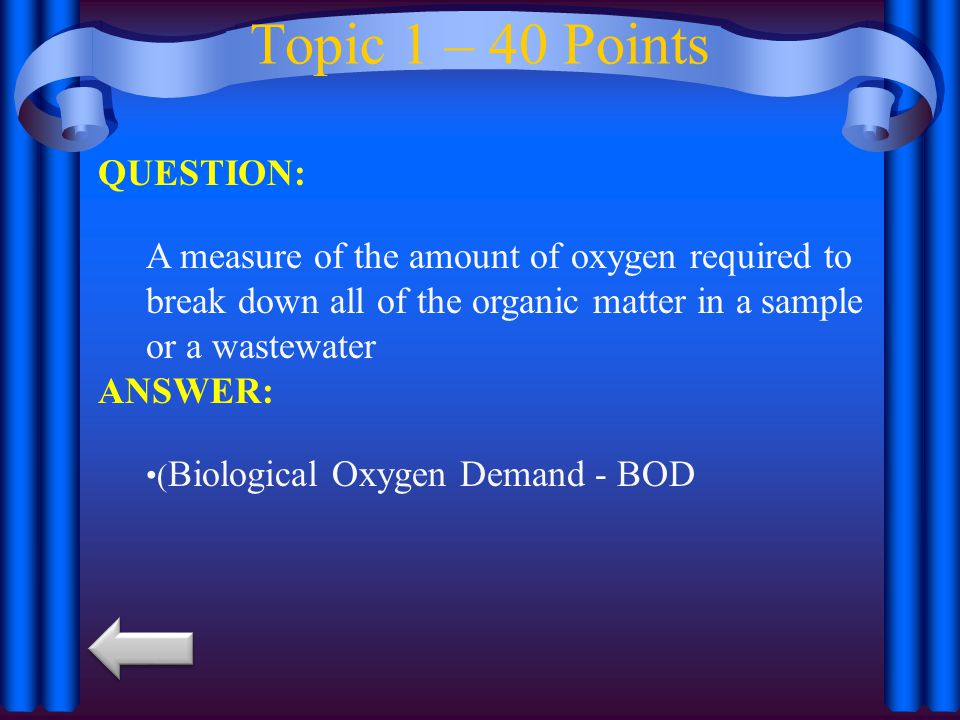 Topic 1 – 40 Points QUESTION: A measure of the amount of oxygen required to break down all of the organic matter in a sample or a wastewater ANSWER: ( Biological Oxygen Demand - BOD