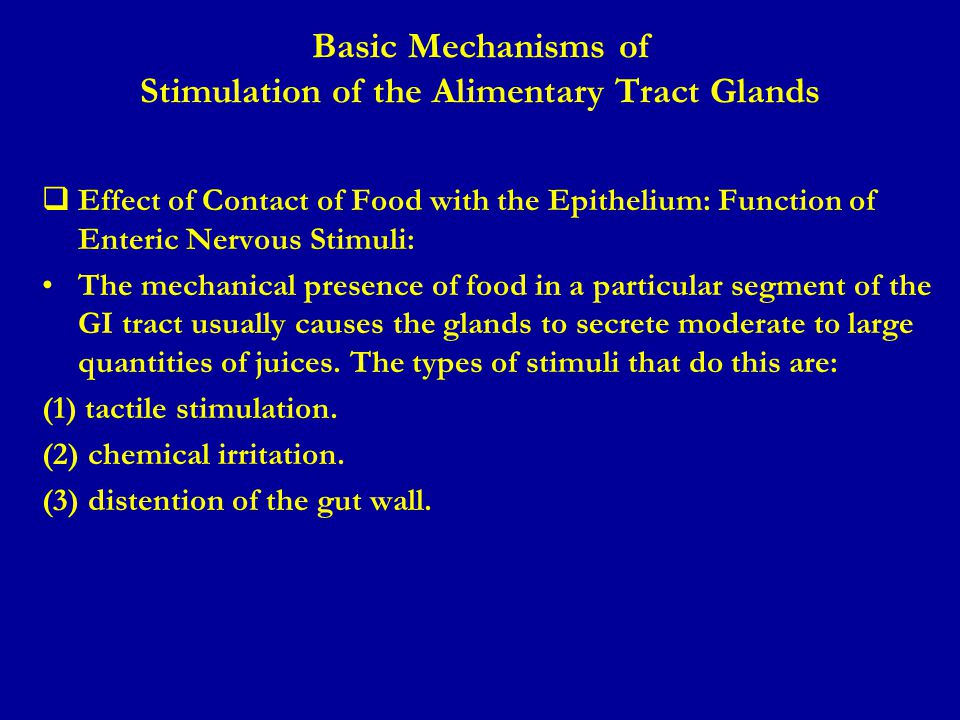 Basic Mechanisms of Stimulation of the Alimentary Tract Glands (cont.)  Autonomic Stimulation of Secretion: 1.Parasympathetic Stimulation: Stimulation of the parasympathetic nerves to the alimentary tract almost increases the rates of GI secretion, especially in the upper portion of the tract: salivary glands, esophageal glands, gastric glands, pancreas, Brunner's glands in the duodenum and the distal portion of the large intestine.
