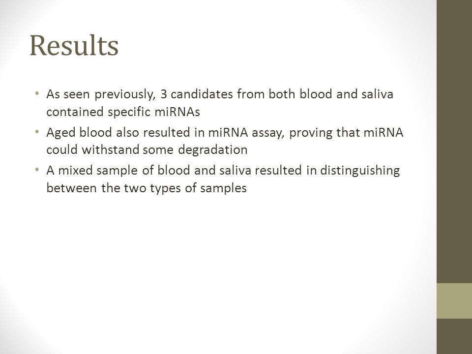 Results As seen previously, 3 candidates from both blood and saliva contained specific miRNAs Aged blood also resulted in miRNA assay, proving that miRNA could withstand some degradation A mixed sample of blood and saliva resulted in distinguishing between the two types of samples