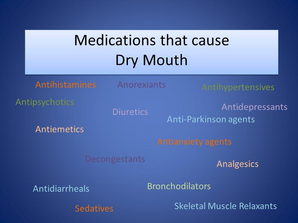 Medications that cause Dry Mouth Antihistamines Antidepressants Anorexiants Antihypertensives Antipsychotics Anti-Parkinson agents Diuretics Sedatives Antiemetics Antianxiety agents Decongestants Analgesics Antidiarrheals Bronchodilators Skeletal Muscle Relaxants