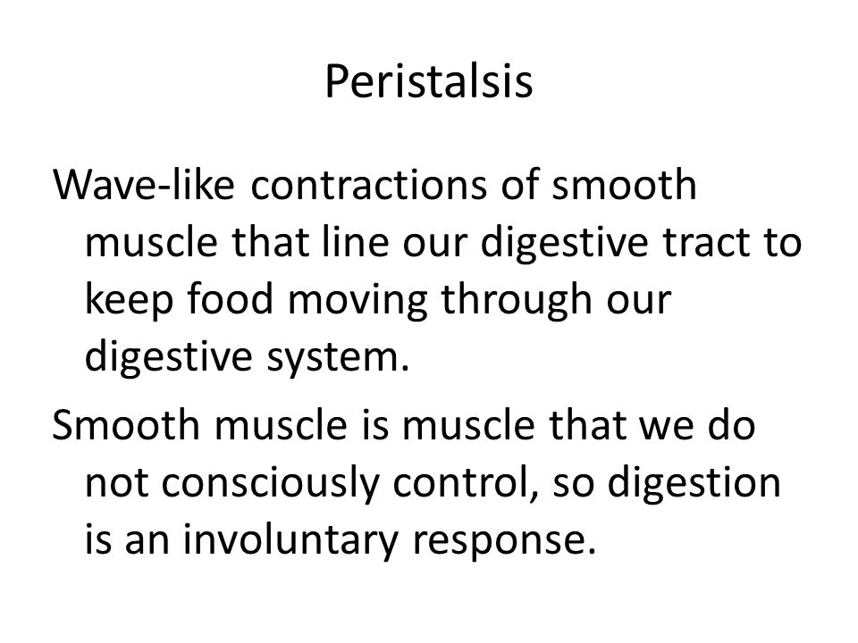 Peristalsis Wave-like contractions of smooth muscle that line our digestive tract to keep food moving through our digestive system. Smooth muscle is m