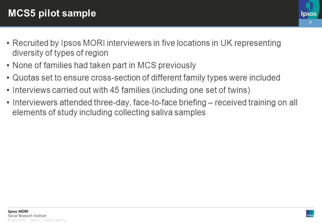 7 Version 1 Internal Use Only© Ipsos MORI MCS5 pilot sample Recruited by Ipsos MORI interviewers in five locations in UK representing diversity of typ