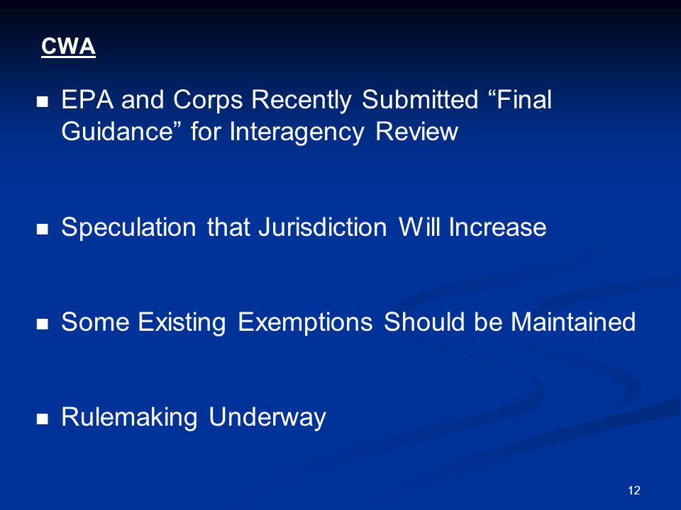 12 CWA EPA and Corps Recently Submitted Final Guidance for Interagency Review Speculation that Jurisdiction Will Increase Some Existing Exemptions Should be Maintained Rulemaking Underway