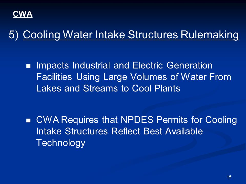 15 CWA 5)Cooling Water Intake Structures Rulemaking Impacts Industrial and Electric Generation Facilities Using Large Volumes of Water From Lakes and Streams to Cool Plants CWA Requires that NPDES Permits for Cooling Intake Structures Reflect Best Available Technology