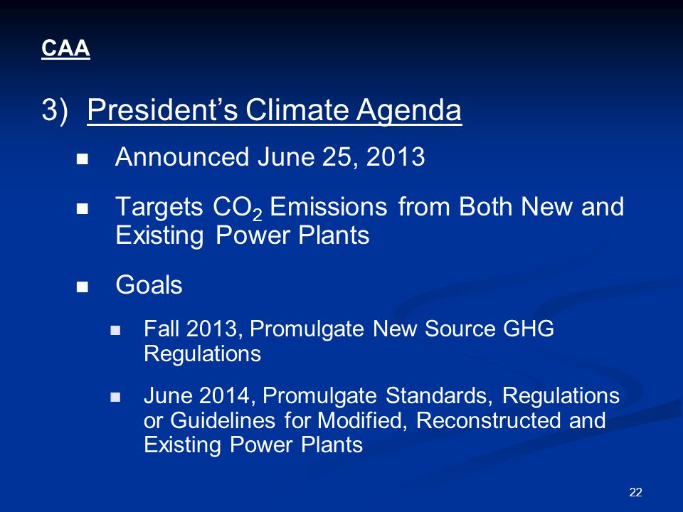 22 CAA 3)President's Climate Agenda Announced June 25, 2013 Targets CO 2 Emissions from Both New and Existing Power Plants Goals Fall 2013, Promulgate New Source GHG Regulations June 2014, Promulgate Standards, Regulations or Guidelines for Modified, Reconstructed and Existing Power Plants