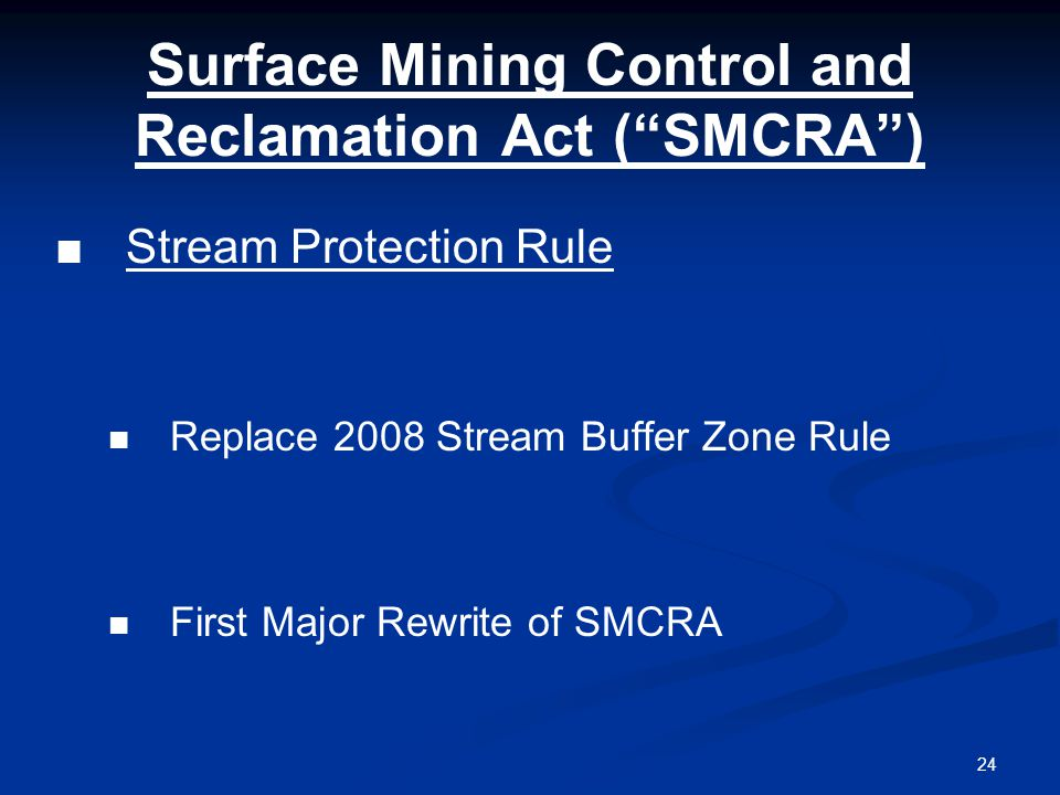 24 Surface Mining Control and Reclamation Act ( SMCRA ) ■Stream Protection Rule Replace 2008 Stream Buffer Zone Rule First Major Rewrite of SMCRA