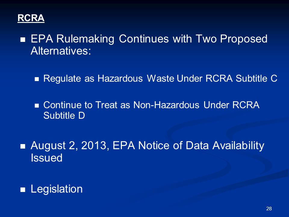 28 RCRA EPA Rulemaking Continues with Two Proposed Alternatives: Regulate as Hazardous Waste Under RCRA Subtitle C Continue to Treat as Non-Hazardous Under RCRA Subtitle D August 2, 2013, EPA Notice of Data Availability Issued Legislation