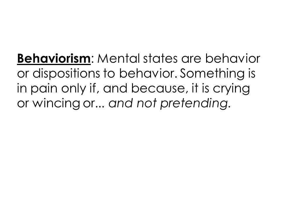 Behaviorism : Mental states are behavior or dispositions to behavior.
