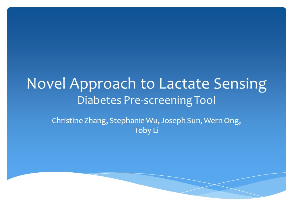 Novel Approach to Lactate Sensing Diabetes Pre-screening Tool Christine Zhang, Stephanie Wu, Joseph Sun, Wern Ong, Toby Li