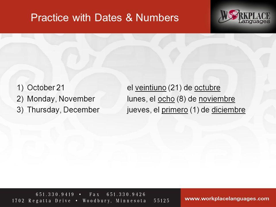 Practice with Dates & Numbers 1) October 21el veintiuno (21) de octubre 2)Monday, November lunes, el ocho (8) de noviembre 3)Thursday, Decemberjueves, el primero (1) de diciembre