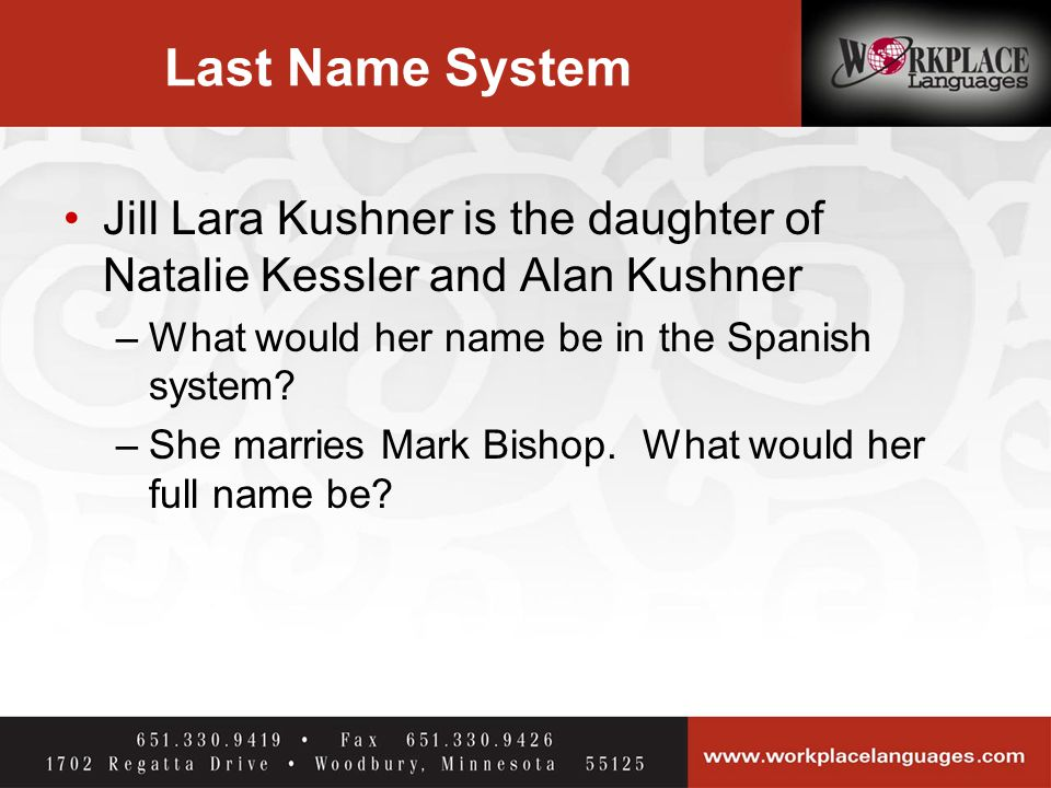 Last Name System Jill Lara Kushner is the daughter of Natalie Kessler and Alan Kushner –What would her name be in the Spanish system.