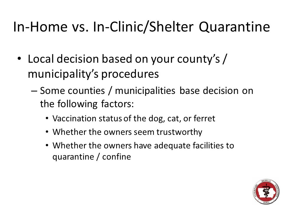 In-Home vs. In-Clinic/Shelter Quarantine Local decision based on your county's / municipality's procedures – Some counties / municipalities base decis
