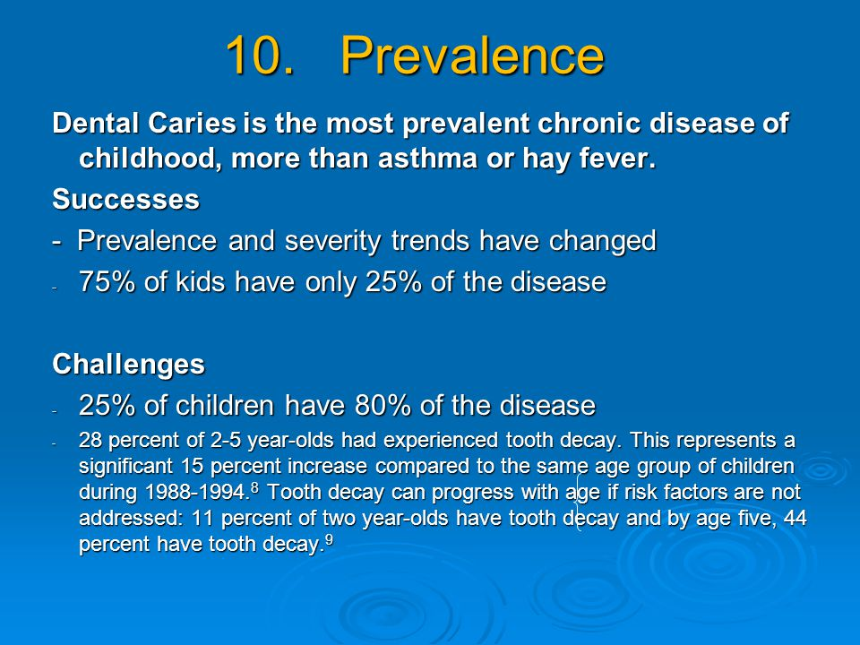 10. Prevalence Dental Caries is the most prevalent chronic disease of childhood, more than asthma or hay fever. Successes - Prevalence and severity tr