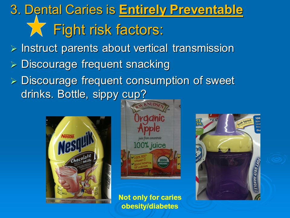 3. Dental Caries is Entirely Preventable Fight risk factors: Fight risk factors:  Instruct parents about vertical transmission  Discourage frequent