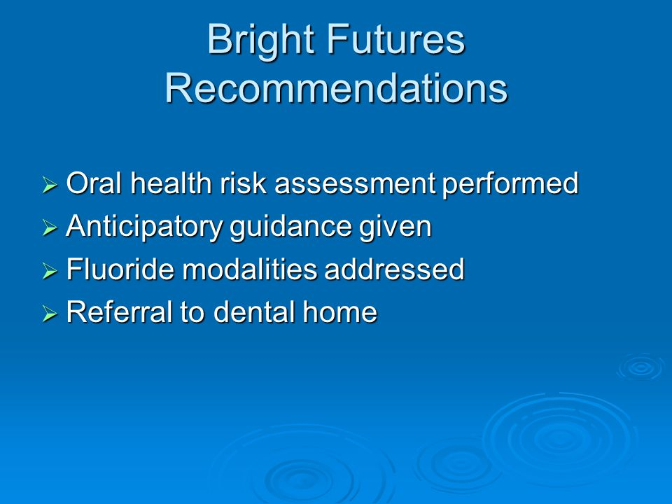 Bright Futures Recommendations  Oral health risk assessment performed  Anticipatory guidance given  Fluoride modalities addressed  Referral to dental home