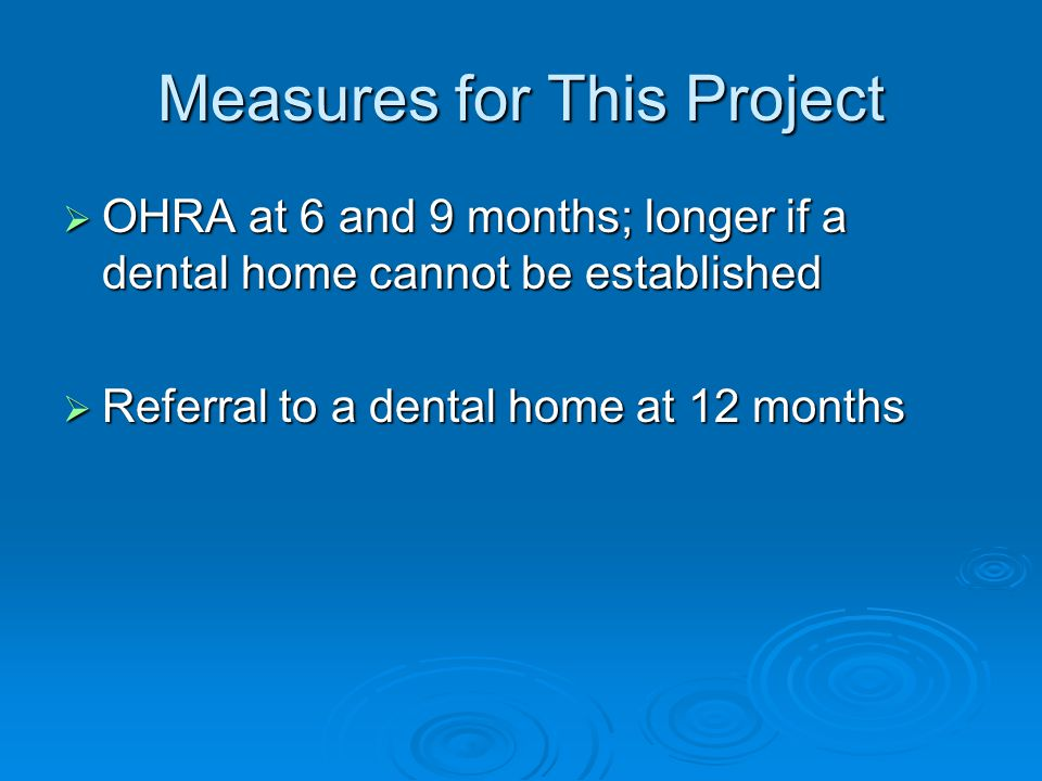 Measures for This Project  OHRA at 6 and 9 months; longer if a dental home cannot be established  Referral to a dental home at 12 months