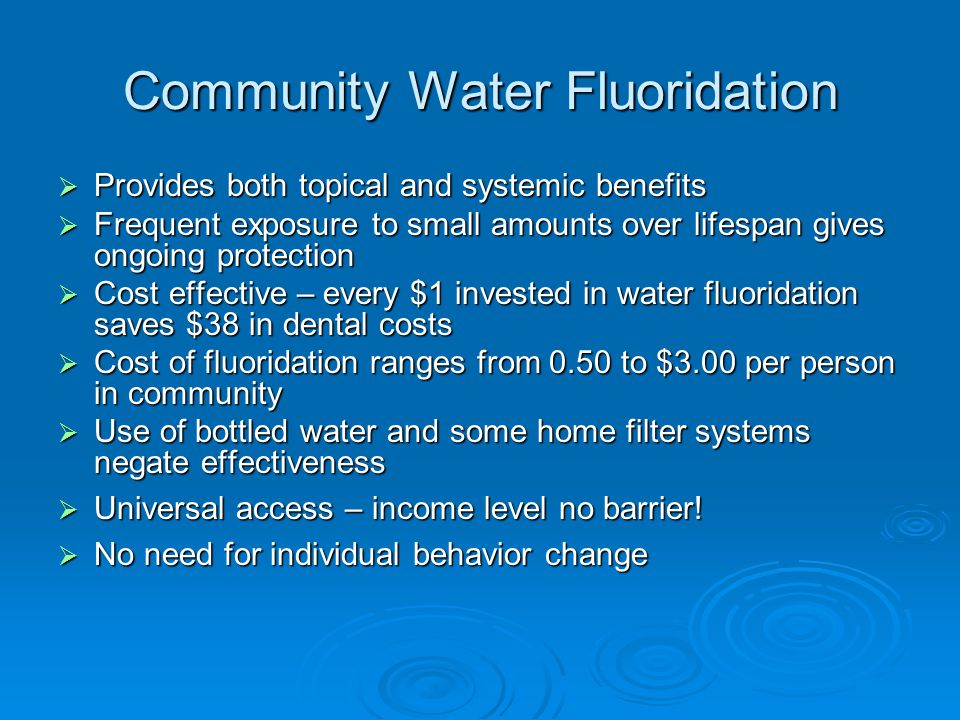 Community Water Fluoridation  Provides both topical and systemic benefits  Frequent exposure to small amounts over lifespan gives ongoing protection  Cost effective – every $1 invested in water fluoridation saves $38 in dental costs  Cost of fluoridation ranges from 0.50 to $3.00 per person in community  Use of bottled water and some home filter systems negate effectiveness  Universal access – income level no barrier.