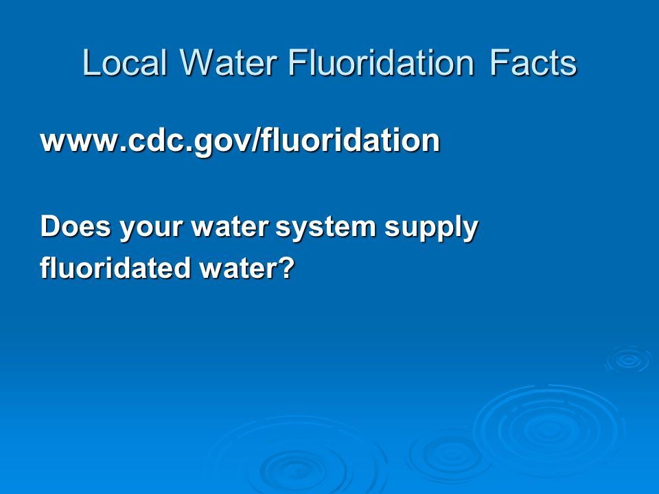 Local Water Fluoridation Facts www.cdc.gov/fluoridation Does your water system supply fluoridated water