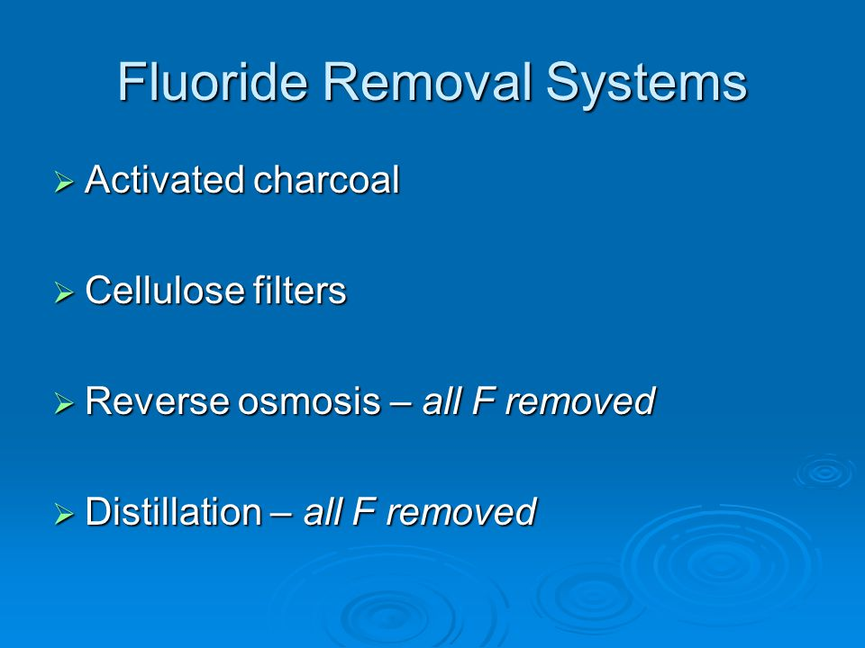 Fluoride Removal Systems  Activated charcoal  Cellulose filters  Reverse osmosis – all F removed  Distillation – all F removed