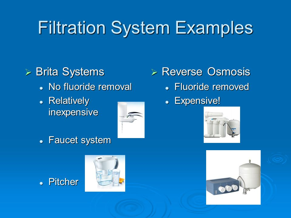 Filtration System Examples  Brita Systems No fluoride removal No fluoride removal Relatively inexpensive Relatively inexpensive Faucet system Faucet system Pitcher Pitcher  Reverse Osmosis Fluoride removed Fluoride removed Expensive.