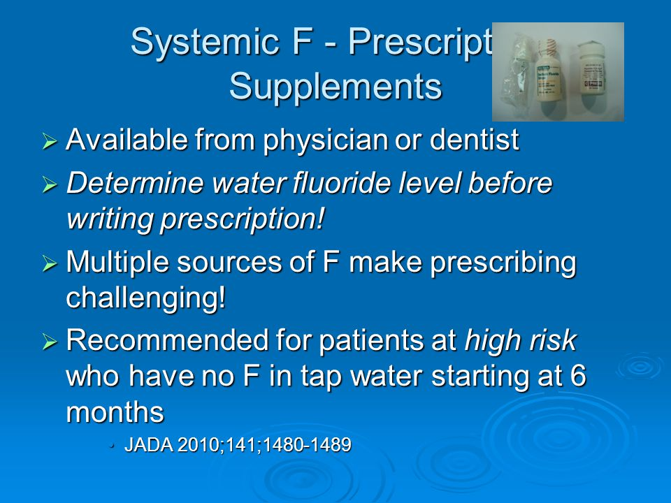Systemic F - Prescription Supplements  Available from physician or dentist  Determine water fluoride level before writing prescription!  Multiple s